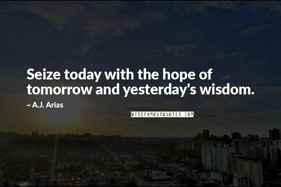 A.J. Arias quotes: Seize today with the hope of tomorrow and yesterday's wisdom.