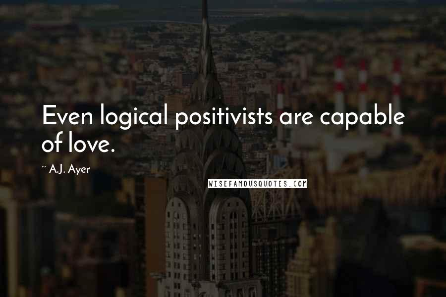 A.J. Ayer quotes: Even logical positivists are capable of love.