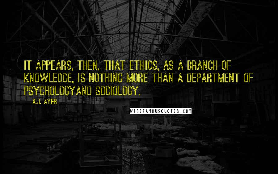 A.J. Ayer quotes: It appears, then, that ethics, as a branch of knowledge, is nothing more than a department of psychologyand sociology.