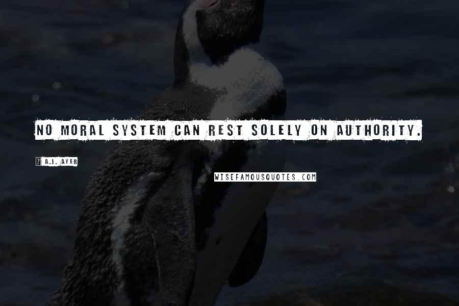 A.J. Ayer quotes: No moral system can rest solely on authority.