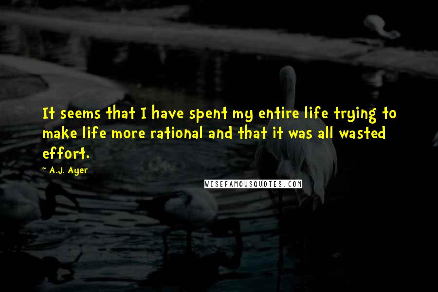 A.J. Ayer quotes: It seems that I have spent my entire life trying to make life more rational and that it was all wasted effort.