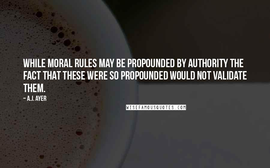 A.J. Ayer quotes: While moral rules may be propounded by authority the fact that these were so propounded would not validate them.
