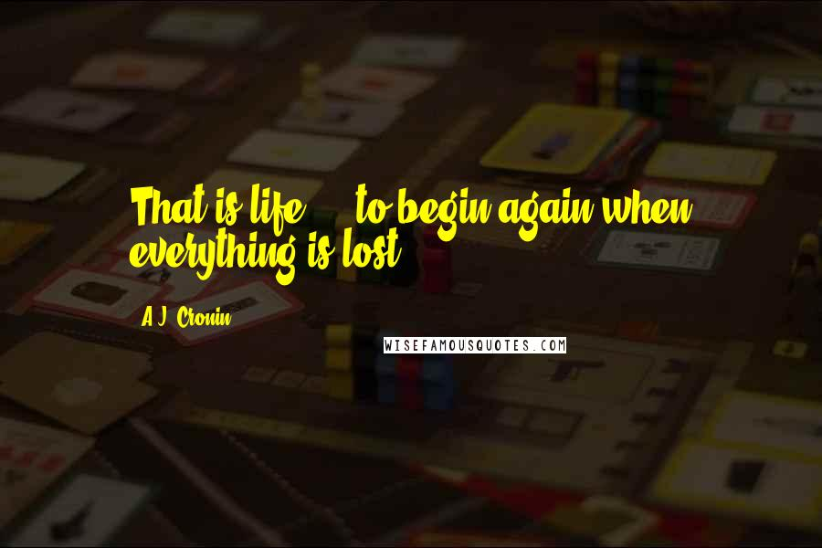 A.J. Cronin quotes: That is life ... to begin again when everything is lost!