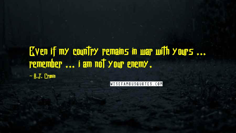 A.J. Cronin quotes: Even if my country remains in war with yours ... remember ... i am not your enemy.