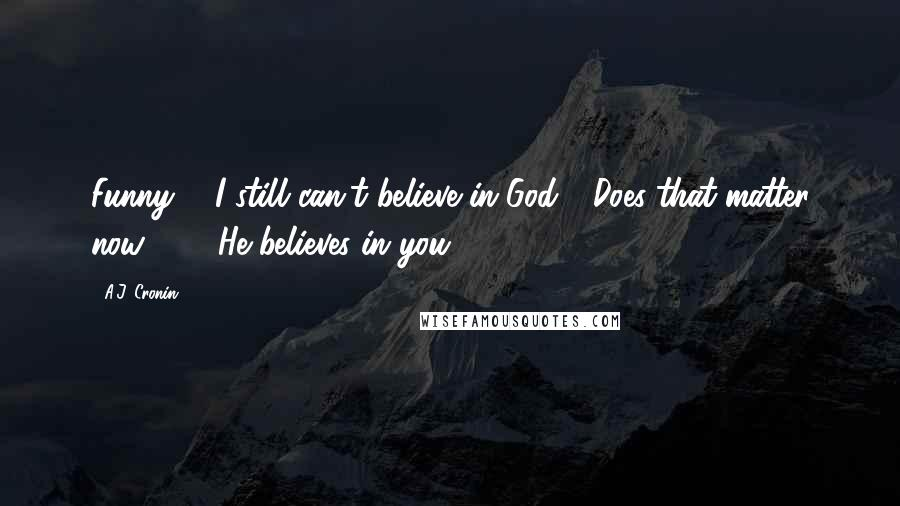 """A.J. Cronin quotes: Funny ... I still can't believe in God."""" """"Does that matter now?"""" ... """"He believes in you."""