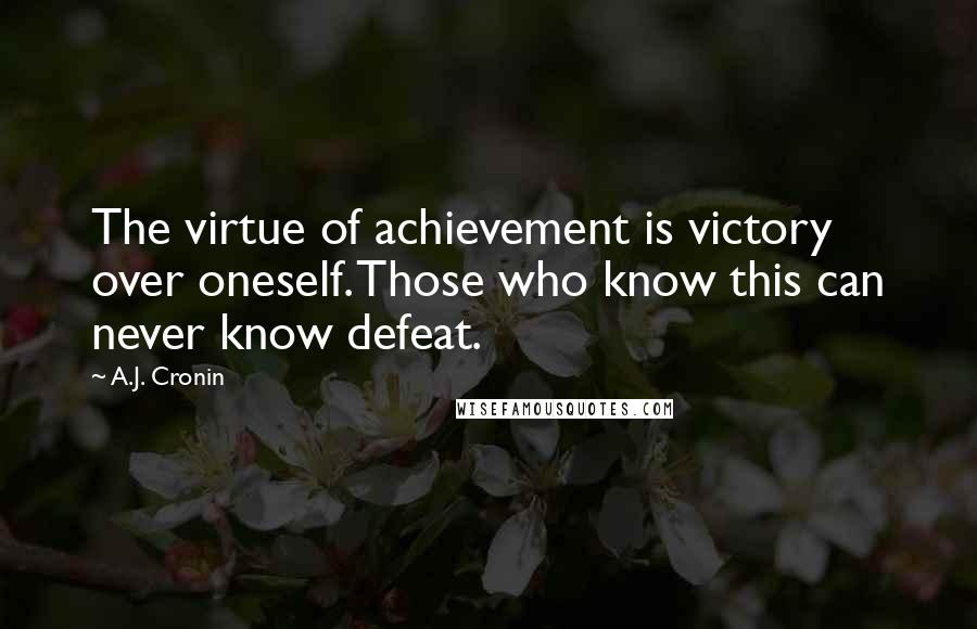 A.J. Cronin quotes: The virtue of achievement is victory over oneself. Those who know this can never know defeat.