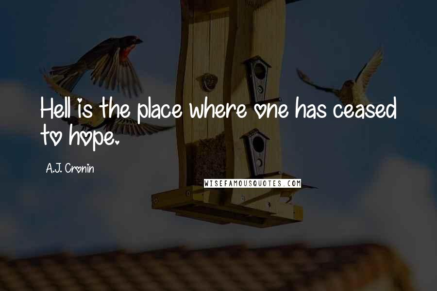 A.J. Cronin quotes: Hell is the place where one has ceased to hope.