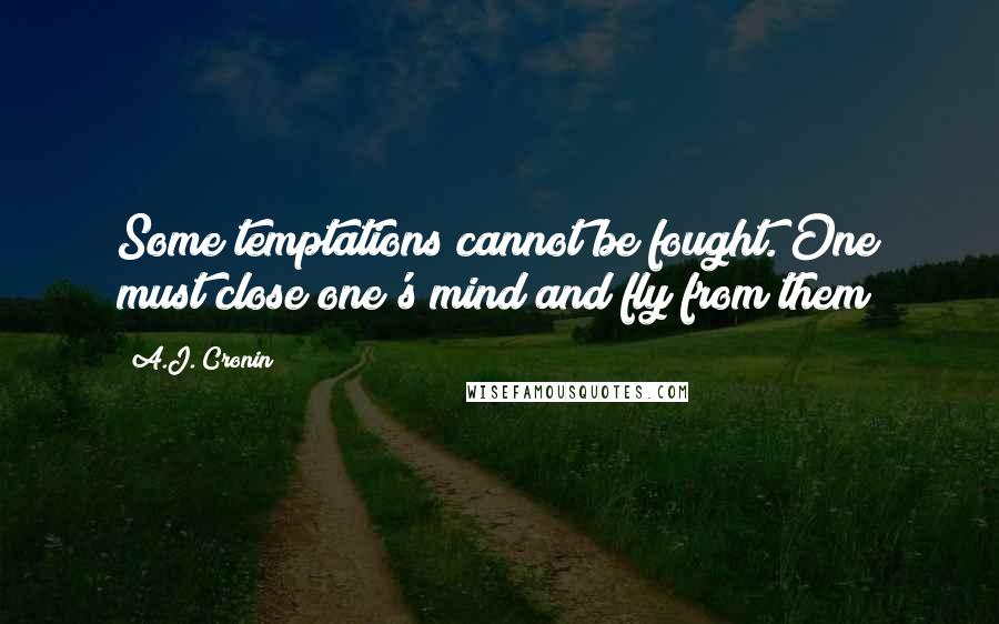 A.J. Cronin quotes: Some temptations cannot be fought. One must close one's mind and fly from them