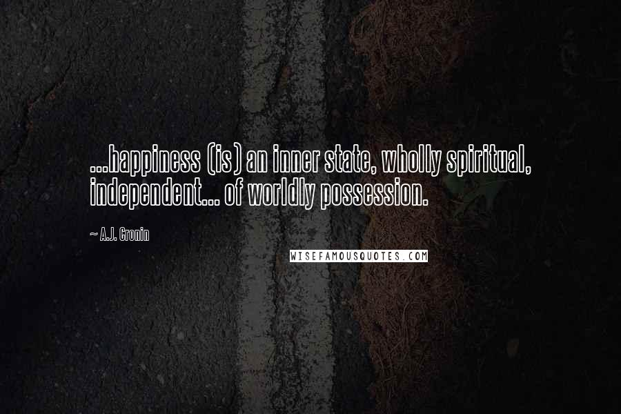A.J. Cronin quotes: ...happiness (is) an inner state, wholly spiritual, independent... of worldly possession.