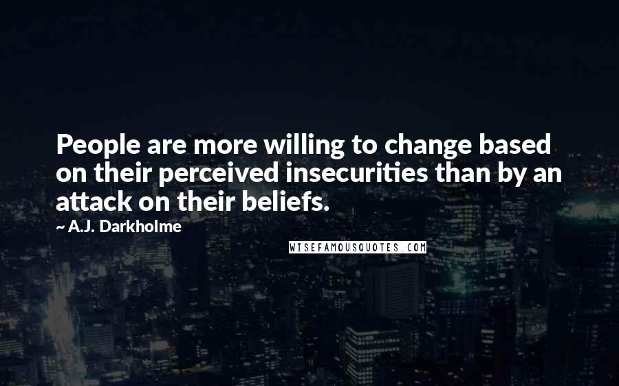 A.J. Darkholme quotes: People are more willing to change based on their perceived insecurities than by an attack on their beliefs.