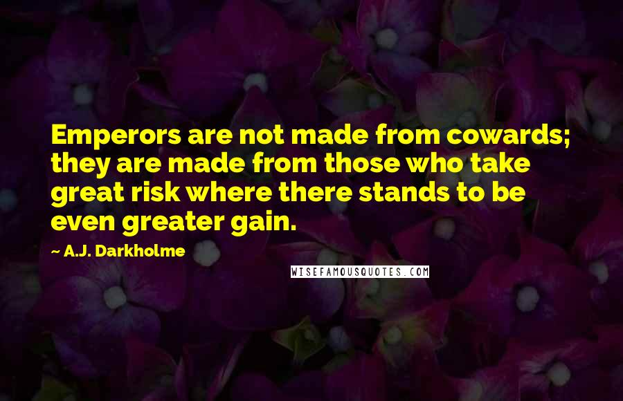 A.J. Darkholme quotes: Emperors are not made from cowards; they are made from those who take great risk where there stands to be even greater gain.