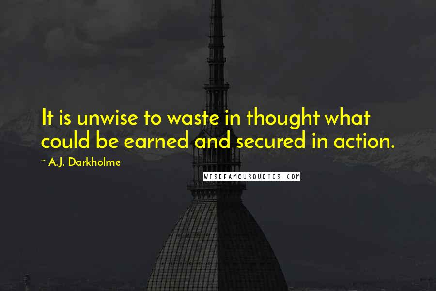 A.J. Darkholme quotes: It is unwise to waste in thought what could be earned and secured in action.