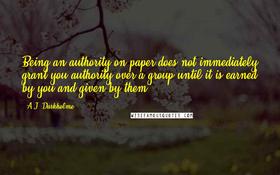 A.J. Darkholme quotes: Being an authority on paper does not immediately grant you authority over a group until it is earned by you and given by them.