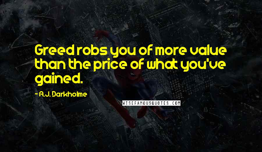 A.J. Darkholme quotes: Greed robs you of more value than the price of what you've gained.