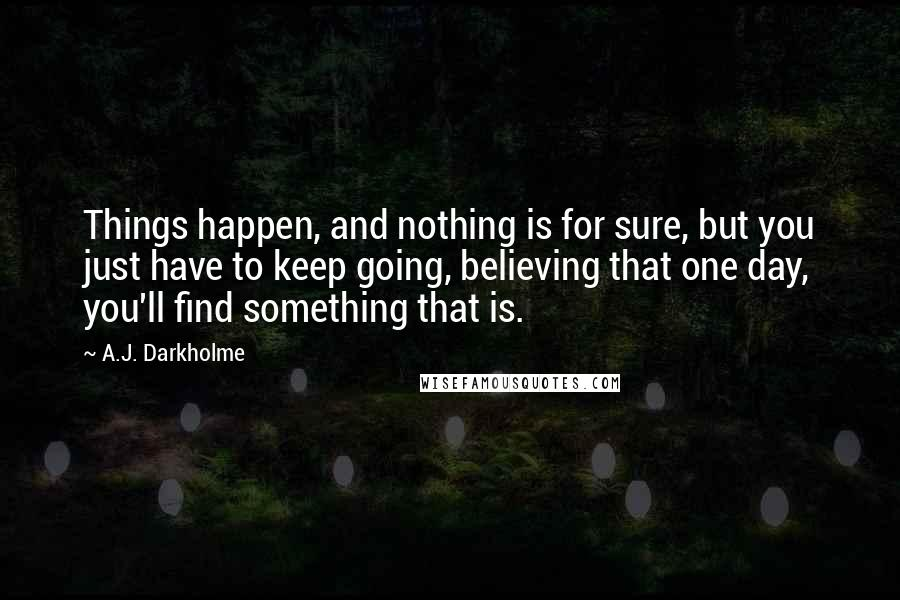 A.J. Darkholme quotes: Things happen, and nothing is for sure, but you just have to keep going, believing that one day, you'll find something that is.