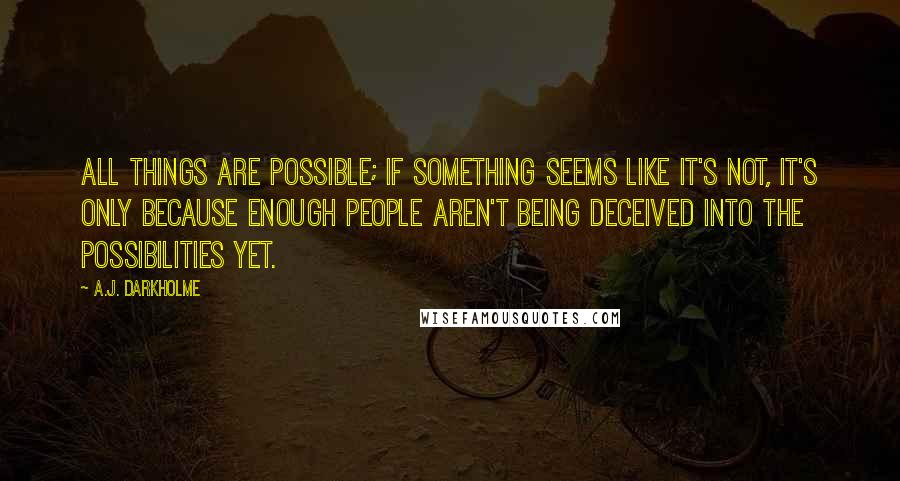 A.J. Darkholme quotes: All things are possible; if something seems like it's not, it's only because enough people aren't being deceived into the possibilities yet.