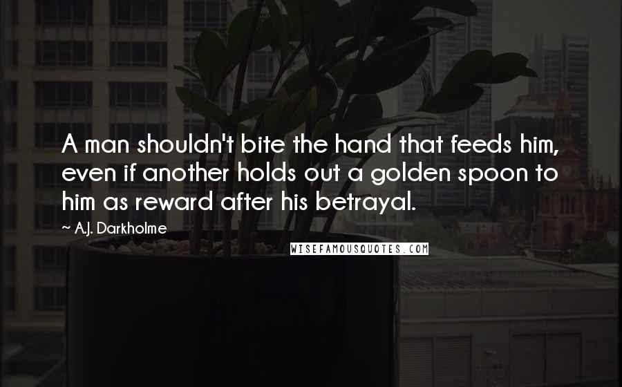 A.J. Darkholme quotes: A man shouldn't bite the hand that feeds him, even if another holds out a golden spoon to him as reward after his betrayal.