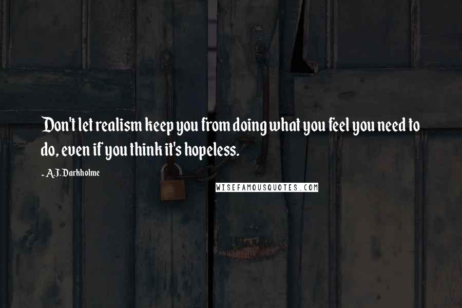 A.J. Darkholme quotes: Don't let realism keep you from doing what you feel you need to do, even if you think it's hopeless.