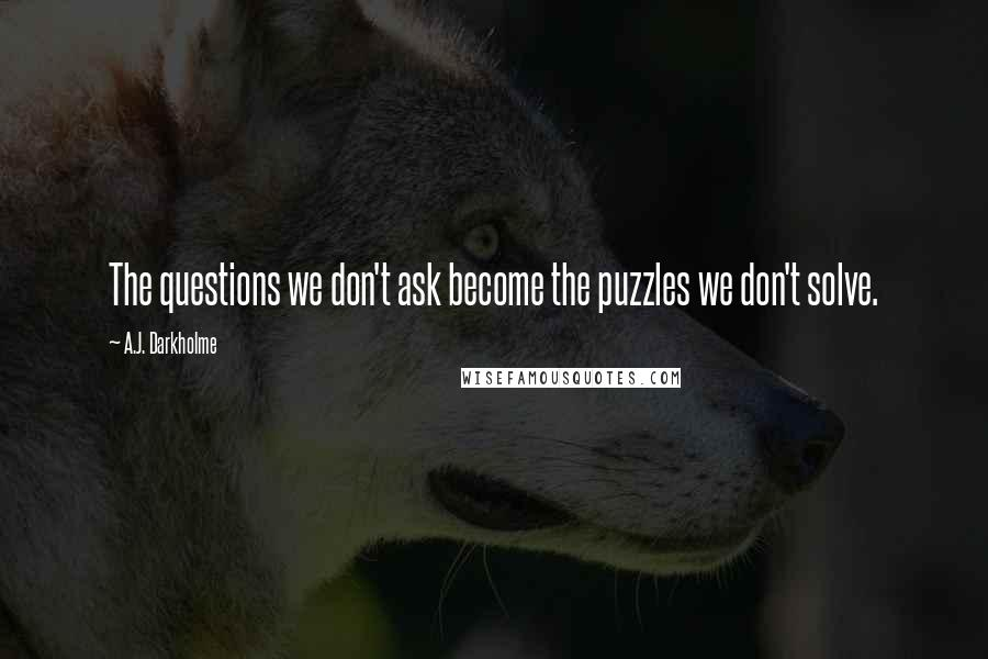 A.J. Darkholme quotes: The questions we don't ask become the puzzles we don't solve.