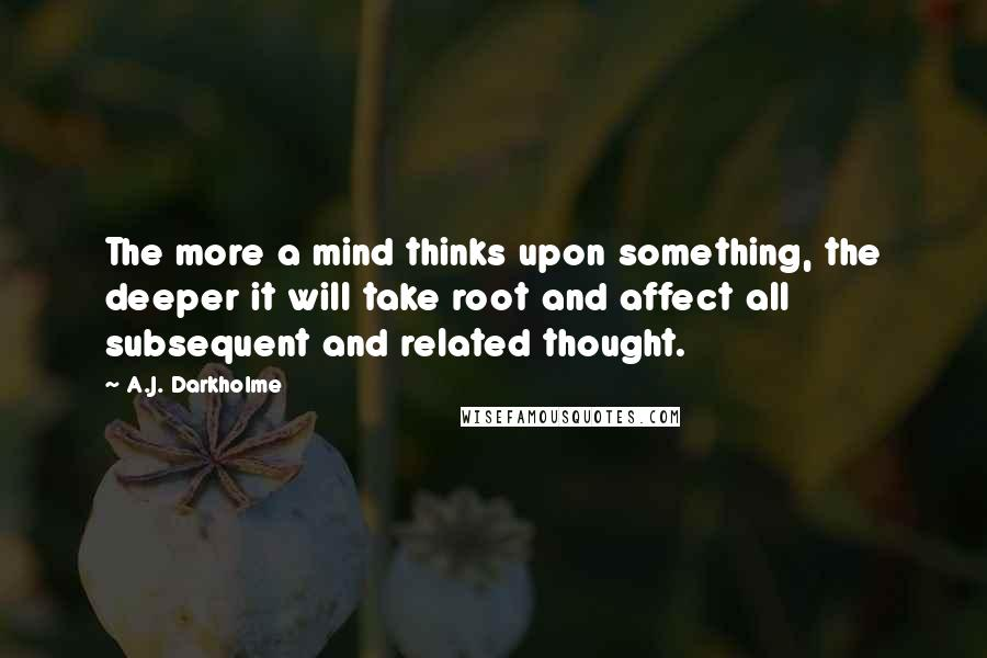 A.J. Darkholme quotes: The more a mind thinks upon something, the deeper it will take root and affect all subsequent and related thought.