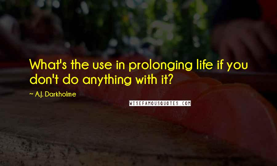 A.J. Darkholme quotes: What's the use in prolonging life if you don't do anything with it?