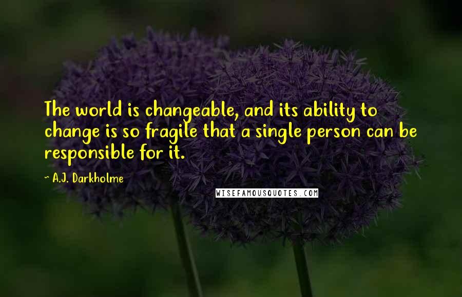 A.J. Darkholme quotes: The world is changeable, and its ability to change is so fragile that a single person can be responsible for it.