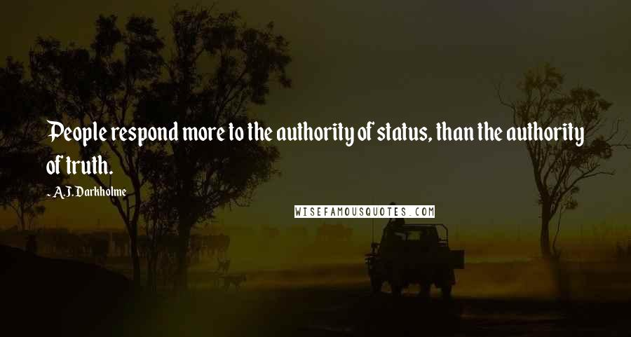 A.J. Darkholme quotes: People respond more to the authority of status, than the authority of truth.
