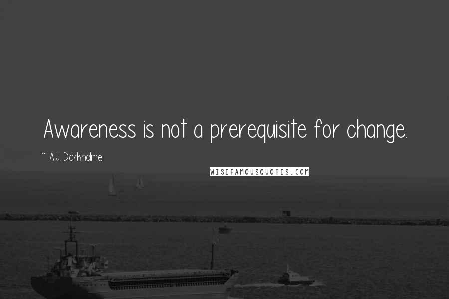 A.J. Darkholme quotes: Awareness is not a prerequisite for change.