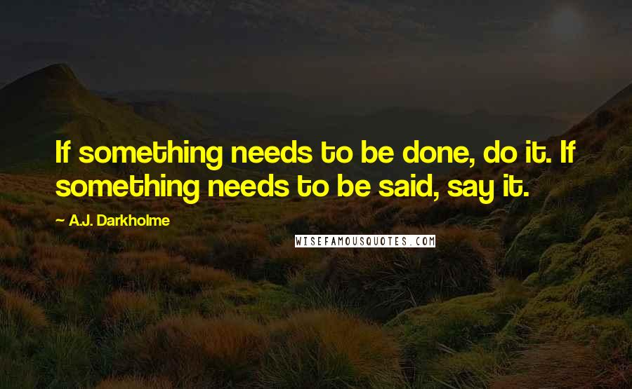 A.J. Darkholme quotes: If something needs to be done, do it. If something needs to be said, say it.