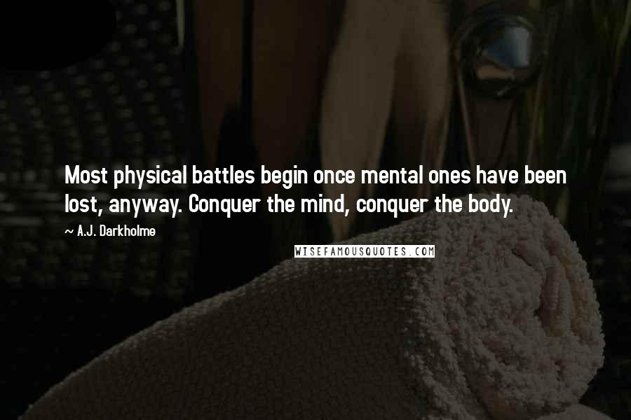 A.J. Darkholme quotes: Most physical battles begin once mental ones have been lost, anyway. Conquer the mind, conquer the body.