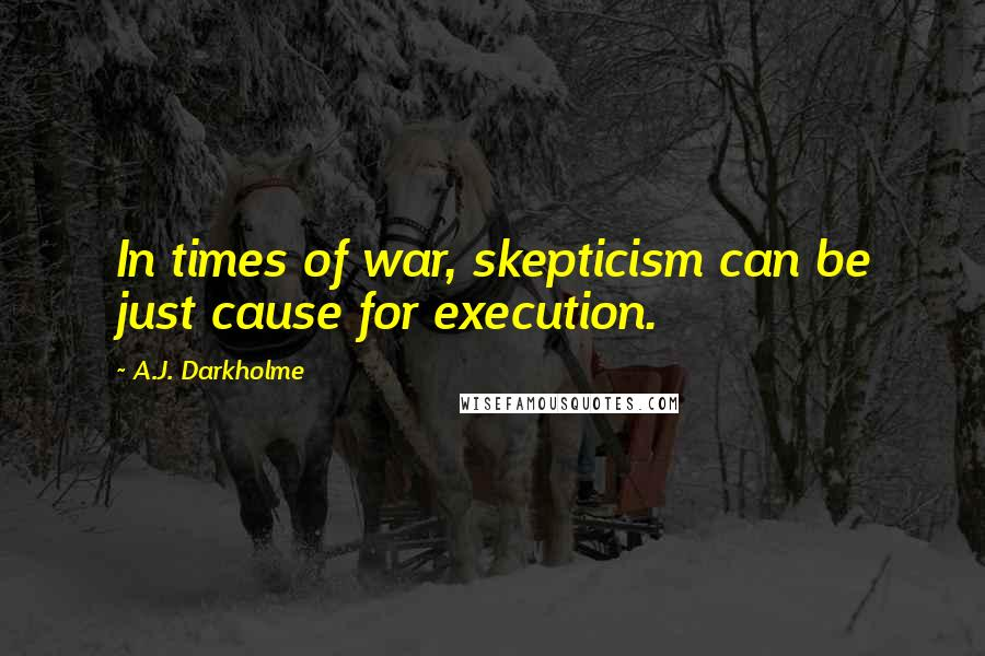 A.J. Darkholme quotes: In times of war, skepticism can be just cause for execution.