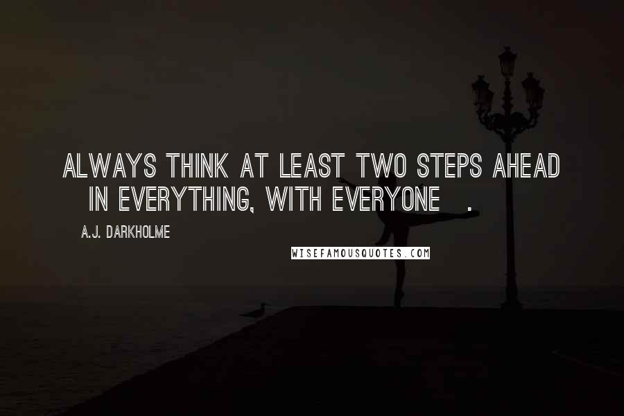 A.J. Darkholme quotes: Always think at least two steps ahead [in everything, with everyone].