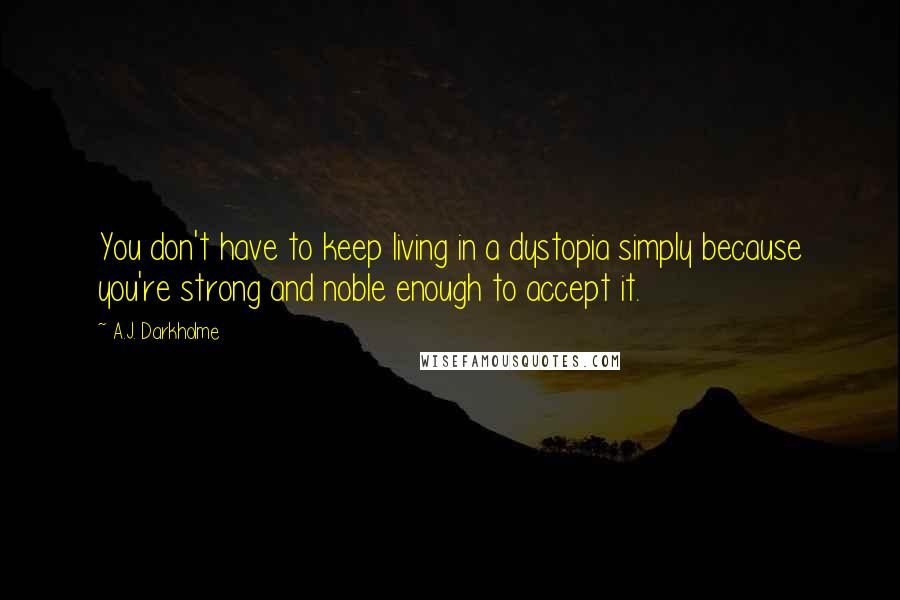 A.J. Darkholme quotes: You don't have to keep living in a dystopia simply because you're strong and noble enough to accept it.