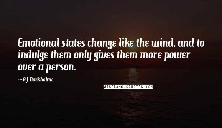 A.J. Darkholme quotes: Emotional states change like the wind, and to indulge them only gives them more power over a person.