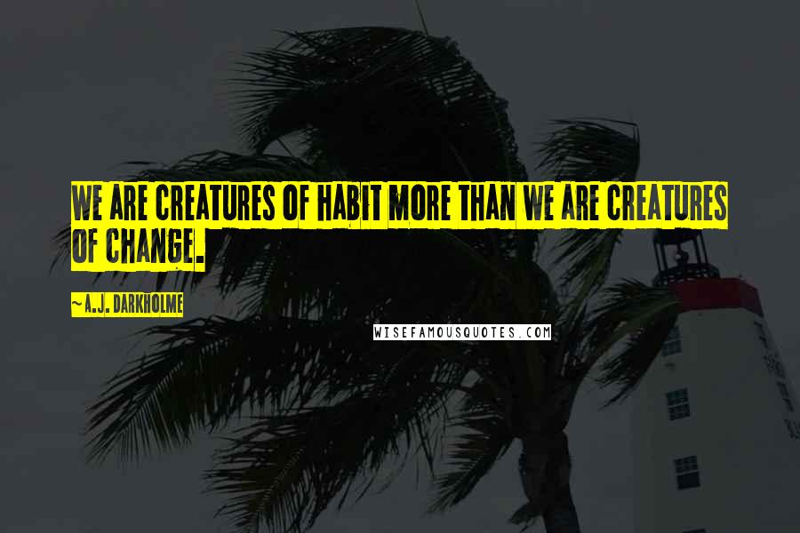 A.J. Darkholme quotes: We are creatures of habit more than we are creatures of change.