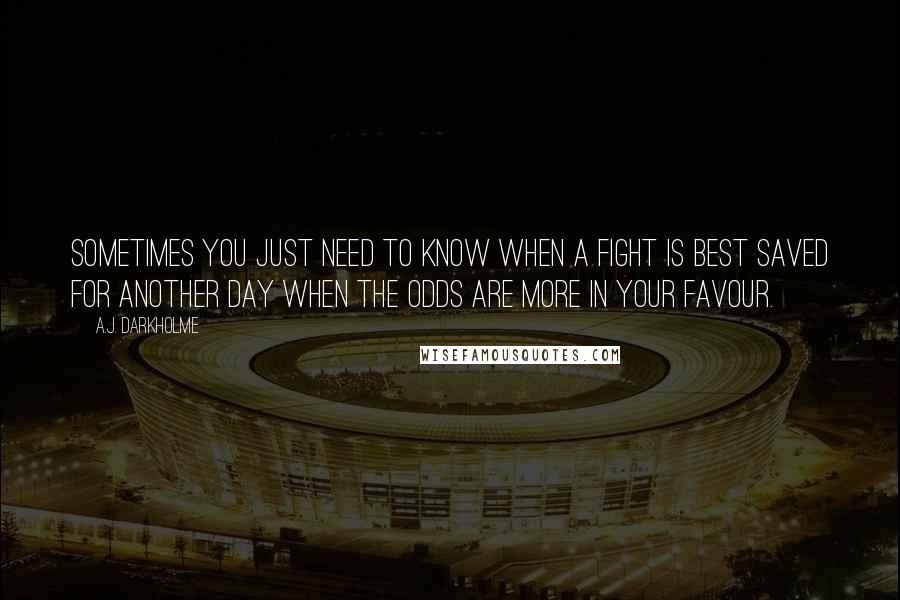 A.J. Darkholme quotes: Sometimes you just need to know when a fight is best saved for another day when the odds are more in your favour.