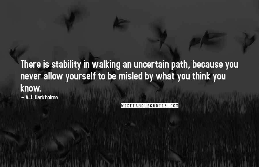 A.J. Darkholme quotes: There is stability in walking an uncertain path, because you never allow yourself to be misled by what you think you know.
