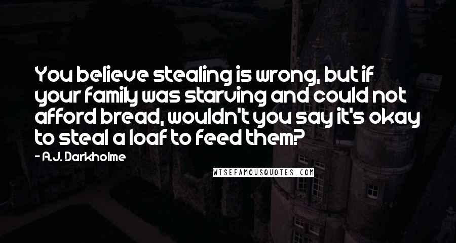 A.J. Darkholme quotes: You believe stealing is wrong, but if your family was starving and could not afford bread, wouldn't you say it's okay to steal a loaf to feed them?