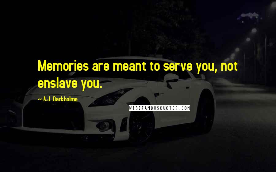 A.J. Darkholme quotes: Memories are meant to serve you, not enslave you.