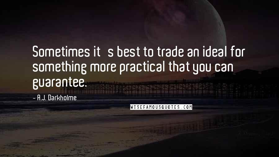 A.J. Darkholme quotes: Sometimes it's best to trade an ideal for something more practical that you can guarantee.
