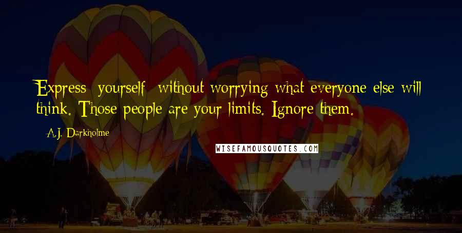 A.J. Darkholme quotes: Express [yourself] without worrying what everyone else will think. Those people are your limits. Ignore them.