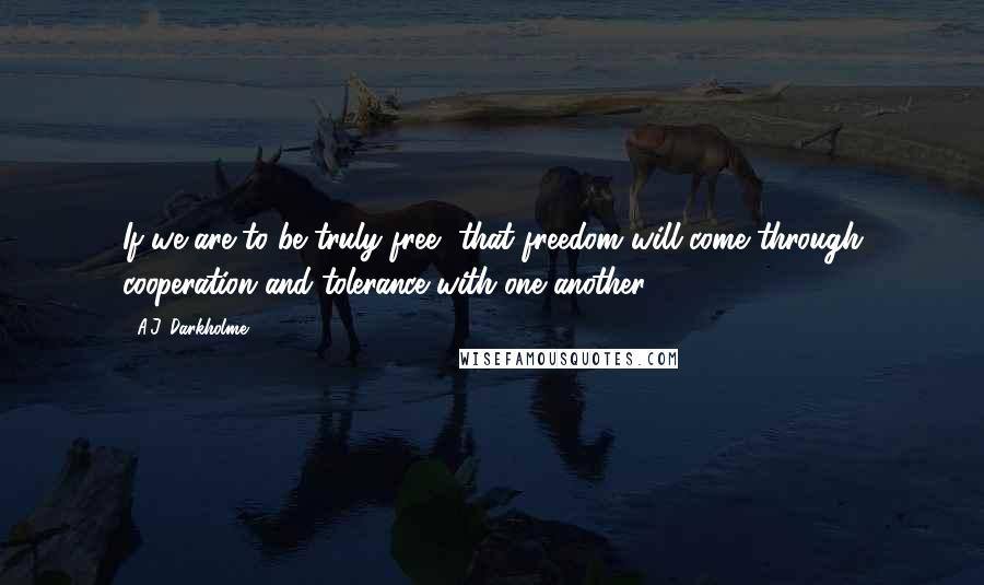 A.J. Darkholme quotes: If we are to be truly free, that freedom will come through cooperation and tolerance with one another.