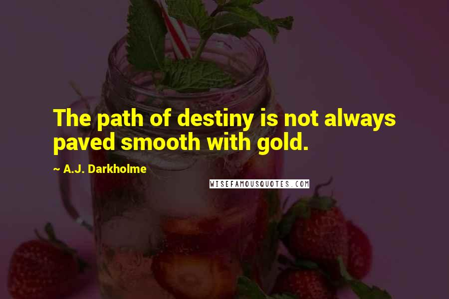 A.J. Darkholme quotes: The path of destiny is not always paved smooth with gold.