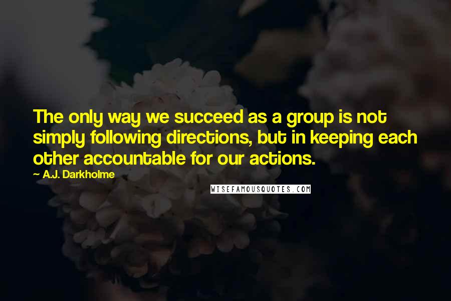 A.J. Darkholme quotes: The only way we succeed as a group is not simply following directions, but in keeping each other accountable for our actions.