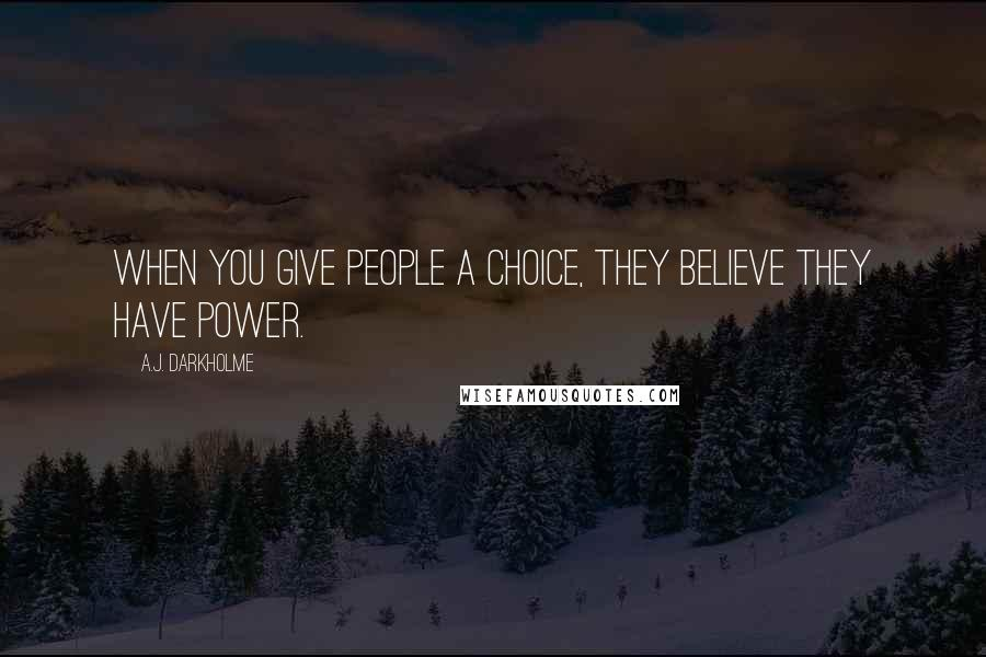 A.J. Darkholme quotes: When you give people a choice, they believe they have power.