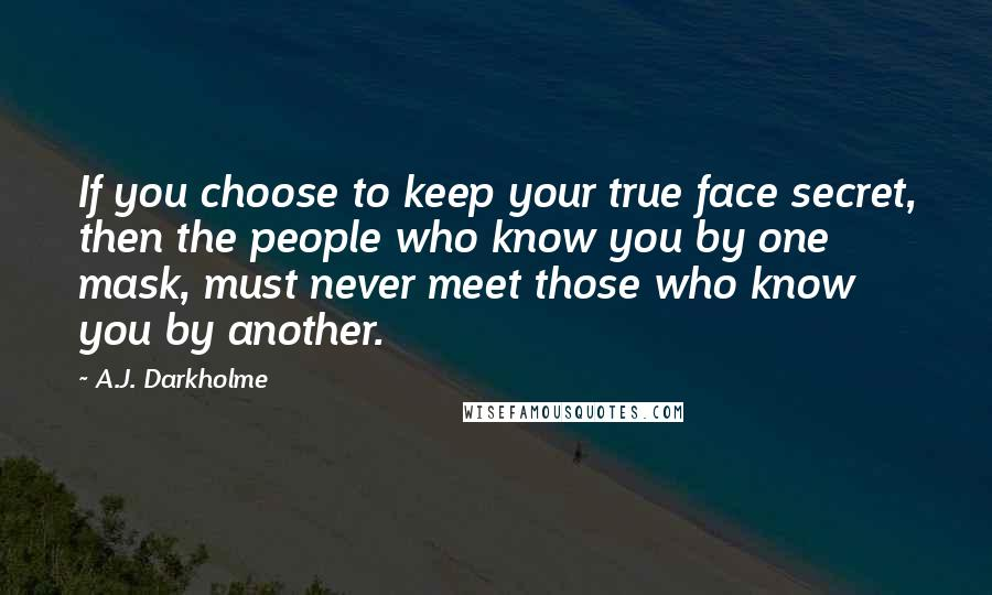 A.J. Darkholme quotes: If you choose to keep your true face secret, then the people who know you by one mask, must never meet those who know you by another.