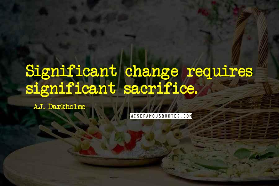 A.J. Darkholme quotes: Significant change requires significant sacrifice.