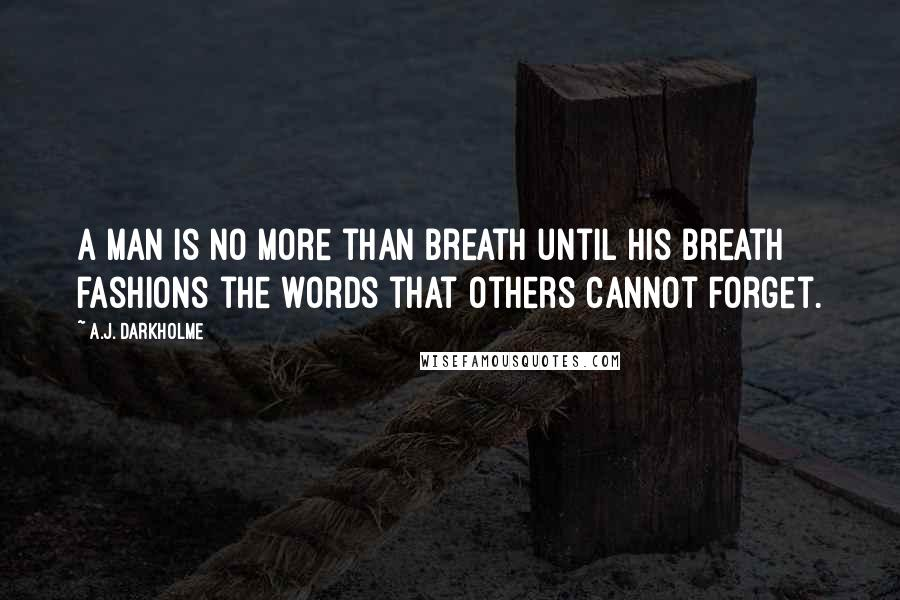 A.J. Darkholme quotes: A man is no more than breath until his breath fashions the words that others cannot forget.