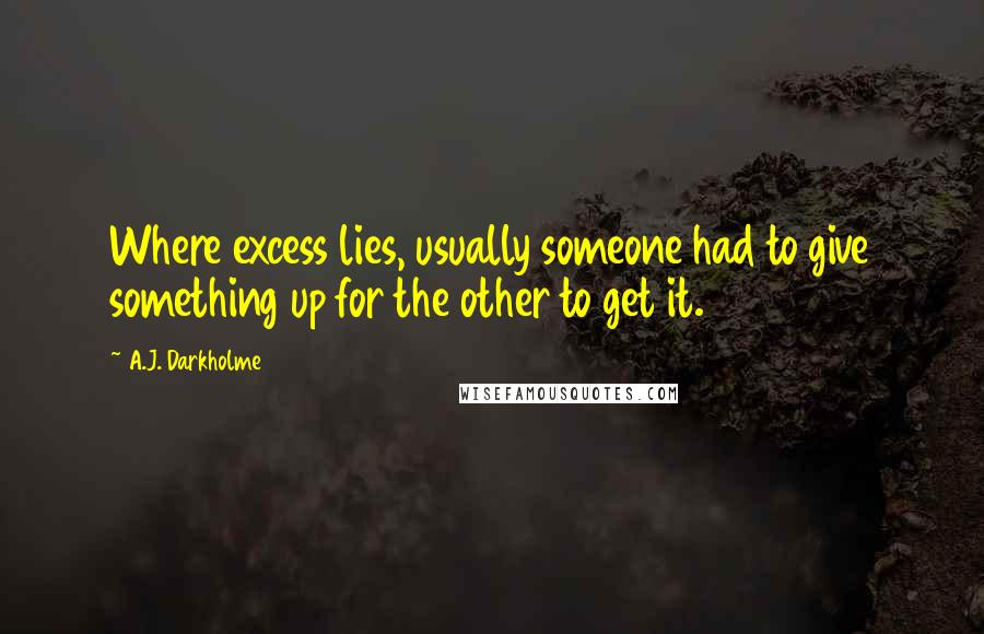 A.J. Darkholme quotes: Where excess lies, usually someone had to give something up for the other to get it.