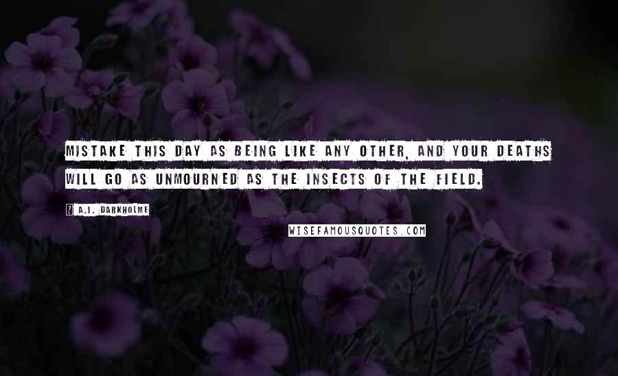 A.J. Darkholme quotes: Mistake this day as being like any other, and your deaths will go as unmourned as the insects of the field.